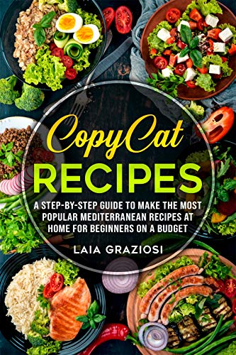 Copycat Recipes: A Step by Step Guide to make the Most Popular Mediterranean Recipes at Home for Beginners on a Budget