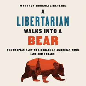 A Libertarian Walks Into a Bear: The Utopian Plot to Liberate an American Town (And Some Bears) [Audiobook]