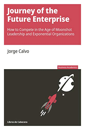 Journey of the Future Enterprise: How to Compete in the Age of Moonshot Leadership and Exponential Organizations