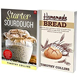 Homemade Artisan Bread: The Ultimate Cookbook For Learning How To Bake Bread At Home Using Starter Sourdough