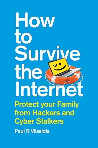 How to Survive the Internet: Protect your family from hackers and cyber stalkers