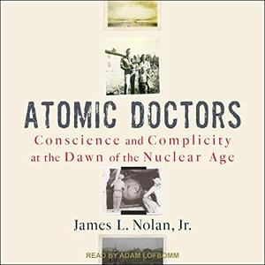 Atomic Doctors: Conscience and Complicity at the Dawn of the Nuclear Age [Audiobook]