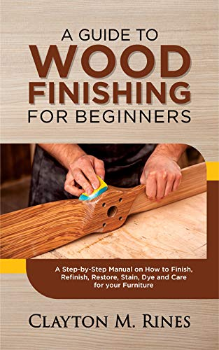 A Guide to Wood Finishing for Beginners: A Step by Step Manual on How to Finish, Refinish, Restore, Stain, Dye, you Furniture