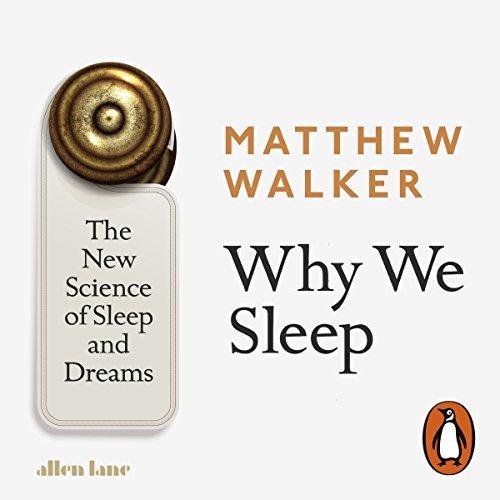 Why We Sleep: The New Science of Sleep and Dreams [Audiobook]