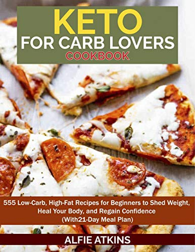Keto For Carb Lover's Cookbook: 555 Low Carb, High Fat Recipes For Beginners To Shed Weight, Heal Your Body...