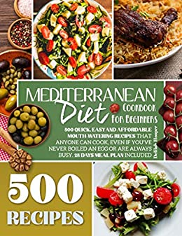 Mediterranean Diet Cookbook for Beginners: 500 Quick, Easy and Affordable Mouth Watering Recipes that Anyone Can Cook...