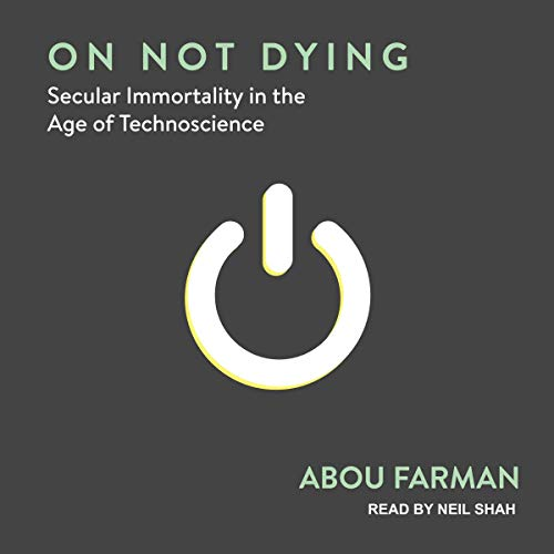 On Not Dying: Secular Immortality in the Age of Technoscience [Audiobook]
