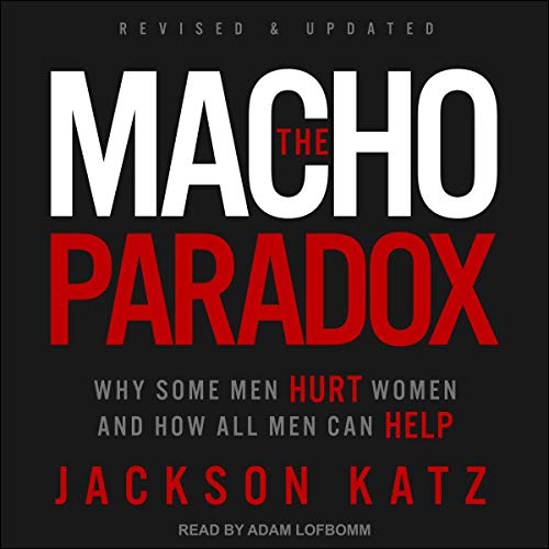 The Macho Paradox: Why Some Men Hurt Women and How All Men Can Help [Audiobook]