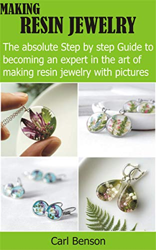 Making Resin Jewelry: The absolute Step by step Guide to becoming an expert in the art of making resin jewelry with pictures