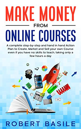 Make Money from Online Courses: A Complete Step by Step and Hand in Hand Action Plan to Create, Market...