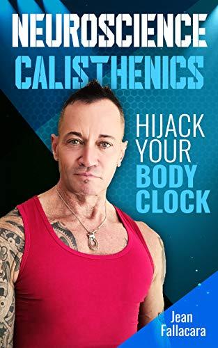 NEUROSCIENCE CALISTHENICS: Hijack your Body Clock