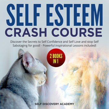 Self Esteem Crash Course - 2 Books in 1: Discover the Secrets to Self Confidence and Self Love and stop Self Sabotaging...