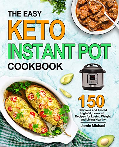 The Easy Keto Instant Pot Cookbook: 150 Delicious and Tested High fat, Low carbs Recipes for Losing Weight and Living Healthy
