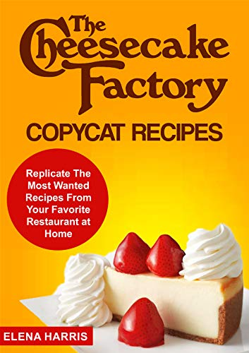 The Cheesecake Factory Copycat Recipes: Replicate The Most Wanted Recipes From Your Favorite Restaurant at Home