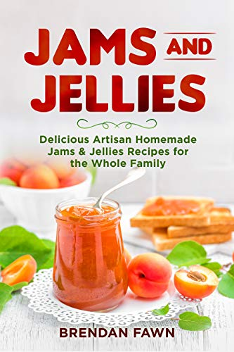 Jams and Jellies: Delicious Artisan Homemade Jams & Jellies Recipes for the Whole Family