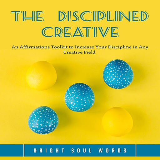 The Disciplined Creative: An Affirmations Toolkit to Increase Your Discipline in Any Creative Field (Audiobook)