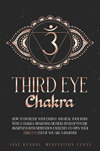 Third Eye Chakra: How to Increase Your Energy and Heal Your Body With a Chakra Awakening Method. Develop Psychic Awareness