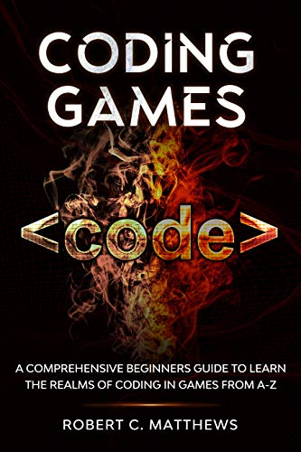 Coding Games: A Comprehensive Beginners Guide to Learn the Realms of Coding in Games from A Z