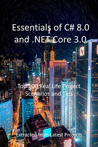 Essentials of C# 8.0 and .NET Core 3.0 : Top 100 Real Life Project Scenarios and Tips : Extracted from Latest Projects