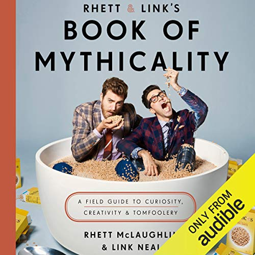 Rhett & Link's Book of Mythicality: A Field Guide to Curiosity, Creativity, and Tomfoolery [Audiobook]