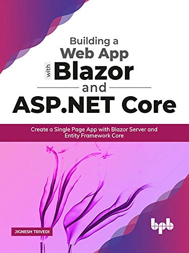 Building a Web App with Blazor and ASP .Net Core: Create a Single Page App with Blazor Server and Entity Framework Core