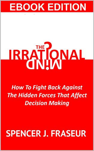 The Irrational Mind: How To Fight Back Against The Hidden Forces That Affect Our Decision Making