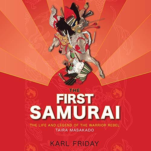 The First Samurai: The Life and Legend of the Warrior Rebel, Taira Masakado [Audiobook]
