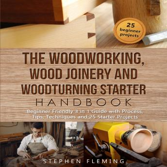 The Woodworking, Wood Joinery and Woodturning Starter Handbook: Beginner Friendly 3 in 1 Guide with Process,Tips,Techniques...