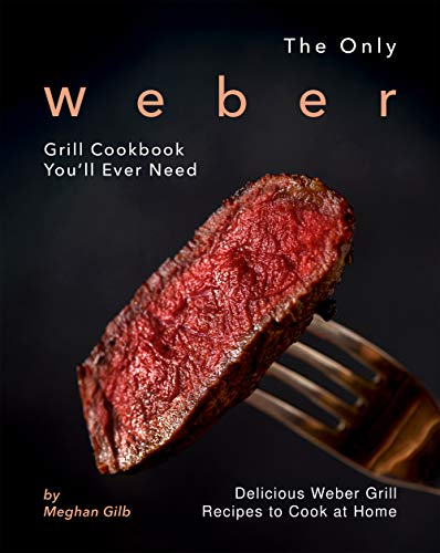 The Only Weber Grill Cookbook You'll Ever Need: Delicious Weber Grill Recipes to Cook at Home