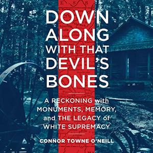 Down Along with That Devil's Bones: A Reckoning with Monuments, Memory, and the Legacy of White Supremacy [Audiobook]