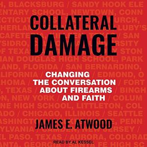 Collateral Damage: Changing the Conversation About Firearms and Faith [Audiobook]