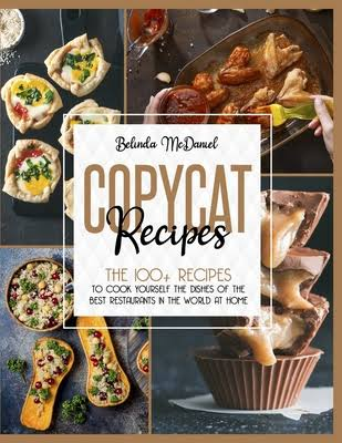 Copycat Recipes: The 100+ Recipes To Cook Yourself The Dishes Of The Best Restaurants In The World At Home