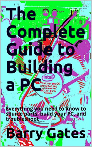 The Complete Guide to Building a PC: Everything you need to know to source parts, build your PC, and troubleshoot it effectively