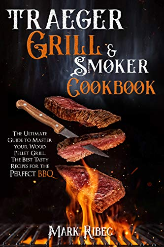 Traeger Grill & Smoker Cookbook: The Ultimate Guide to Master Your Wood Pellet Grill. The Best Tasty Recipes for the Perfect BBQ