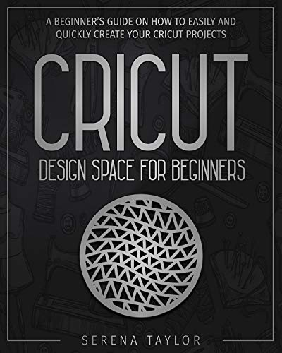 Cricut Design Space For Beginners: A Beginner's Guide On How To Easily And Quickly Create Your Cricut Projects