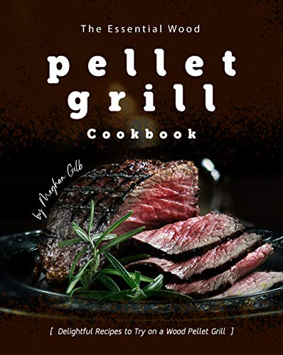 The Essential Wood Pellet Grill Cookbook: Delightful Recipes to Try on a Wood Pellet Grill