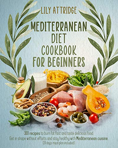 Mediterranean diet cookbook for beginners : 301 recipes to burn fat fast and taste delicious food