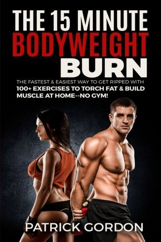The 15 Minute Bodyweight Burn: 100+ Exercises to Torch Fat & Build Muscle. The Fastest & Easiest Way ...
