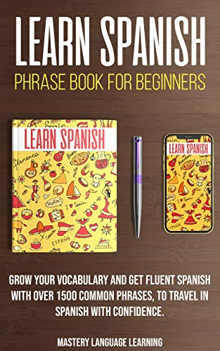 Learn Spanish Phrase Book For Beginners: Grow Your Vocabulary and Get Fluent Spanish...