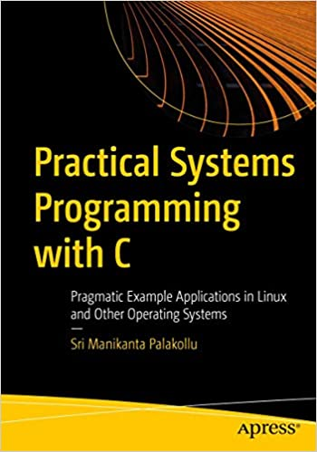 Practical System Programming with C: Pragmatic Example Applications in Linux and Unix Based Operating Systems