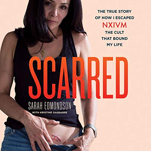 Scarred: The True Story of How I Escaped NXIVM, the Cult That Bound My Life [Audiobook]