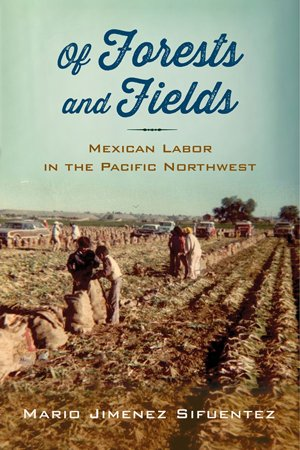 Of Forests and Fields: Mexican Labor in the Pacific Northwest