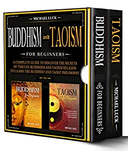 Buddhism and Taoism for Beginners: A Complete Guide to Discover the Secrets of Tibetan Buddhism and Taoism Religion