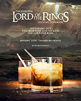 The Essential Lord of The Rings Cocktail Cookbook: Let's Hang Out till Morning Just to Kick the Only One Ring