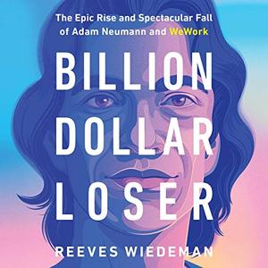 Billion Dollar Loser: The Epic Rise and Spectacular Fall of Adam Neumann and WeWork [Audiobook]