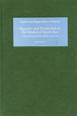 Peasants and Production in the Medieval North East: The Evidence from Tithes, 1270 1536