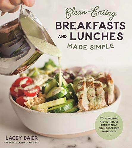 Clean Eating Breakfasts and Lunches Made Simple: 75 Flavorful and Nutritious Recipes that Ditch Processed Ingredients