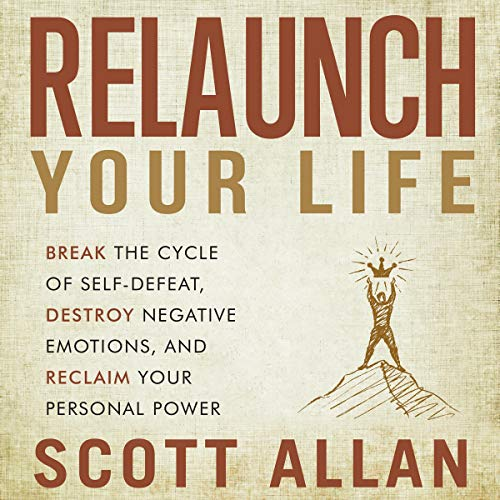 Relaunch Your Life: Break the Cycle of Self Defeat, Destroy Negative Emotions and Reclaim Your Personal Power [Audiobook]