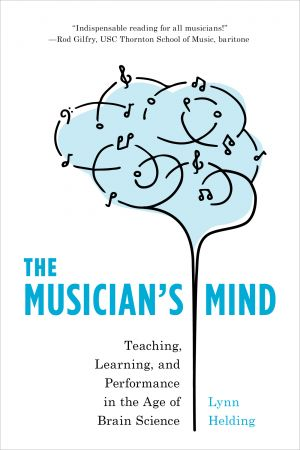 The Musician's Mind: Teaching, Learning, and Performance in the Age of Brain Science