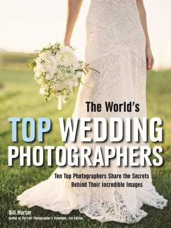 The World's Top Wedding Photographers: Ten Top Photographers Share the Secrets Behind Their Incredible Images